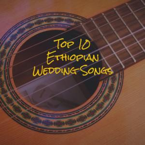 Top 10 Ethiopian Wedding Songs
